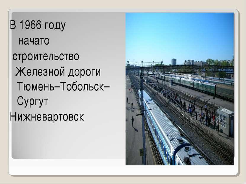 В 1966 году начато строительство Железной дороги Тюмень–Тобольск–Сургут Нижне...