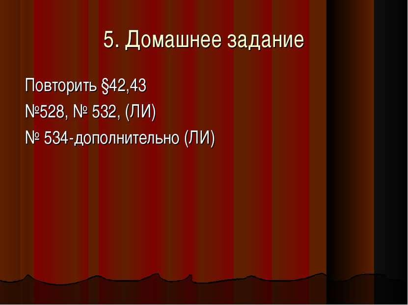 5. Домашнее задание Повторить §42,43 №528, № 532, (ЛИ) № 534-дополнительно (ЛИ)