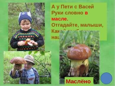 А у Пети с Васей Руки словно в масле. Отгадайте, малыши, Какой гриб они нашли...