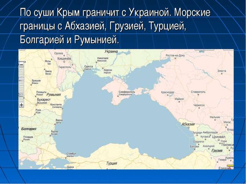 По суши Крым граничит с Украиной. Морские границы с Абхазией, Грузией, Турцие...
