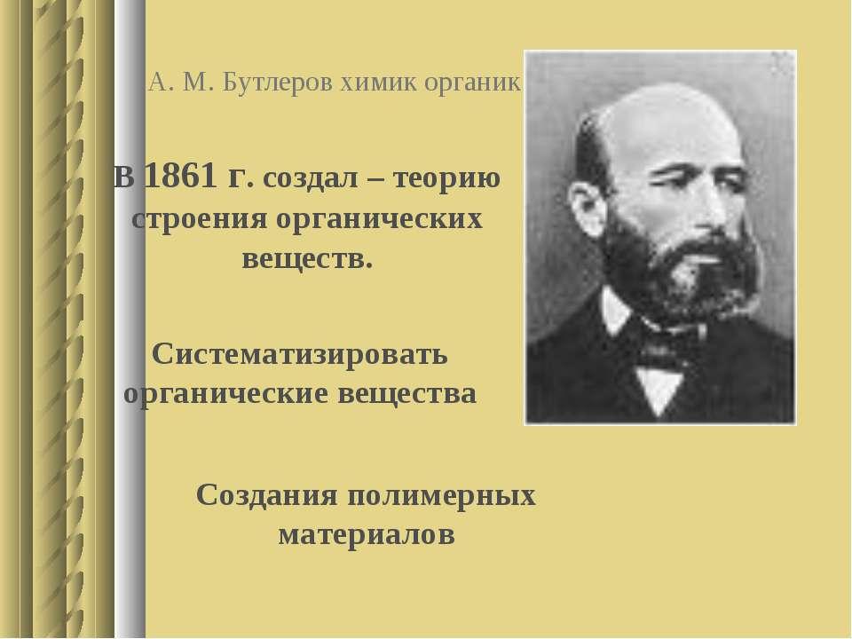 А. М. Бутлеров химик органик В 1861 г. создал – теорию строения органических ...