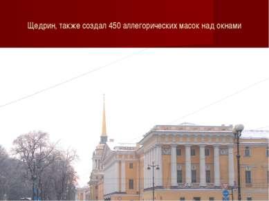 Щедрин, также создал 450 аллегорических масок над окнами