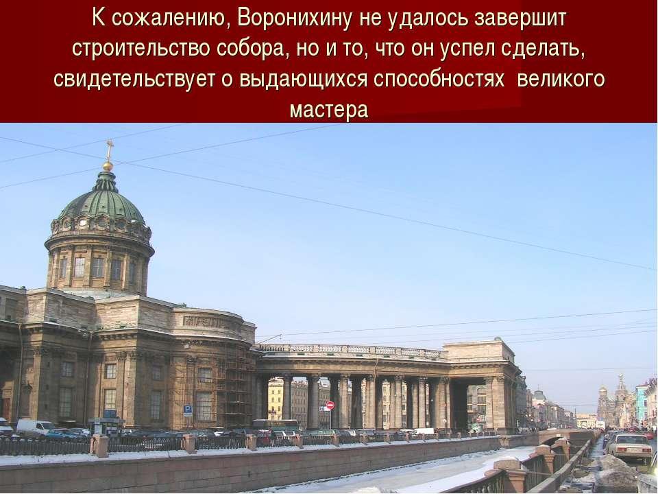 К сожалению, Воронихину не удалось завершит строительство собора, но и то, чт...
