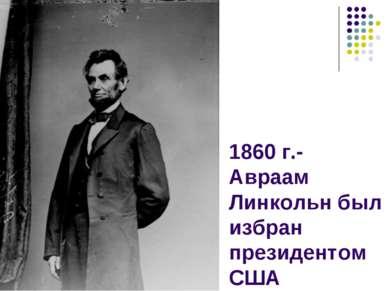 1860 г.- Авраам Линкольн был избран президентом США
