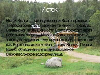 Исток: Исток Волги — ключ у деревни Волговерховье в Тверской области. В верхн...