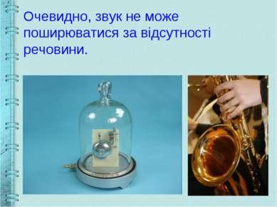 Очевидно, звук не може поширюватися за відсутності речовини.