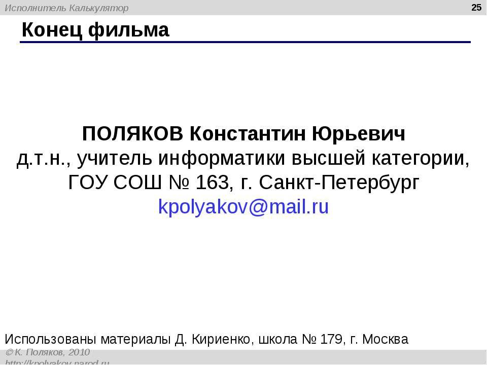 * Конец фильма ПОЛЯКОВ Константин Юрьевич д.т.н., учитель информатики высшей ...