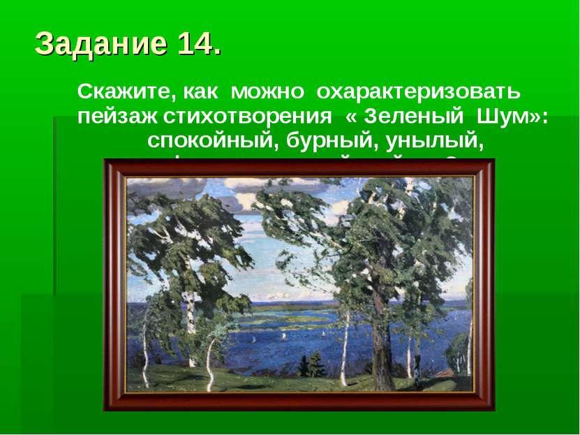 Задание 14. Скажите, как можно охарактеризовать пейзаж стихотворения « Зелены...