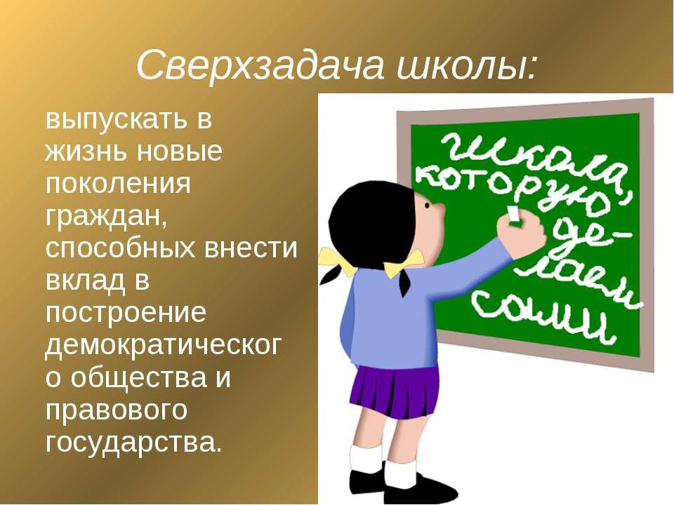 Сверхзадача школы: выпускать в жизнь новые поколения граждан, способных внест...