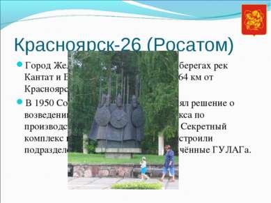 Красноярск-26 (Росатом) Город Железногорск расположен на берегах рек Кантат и...