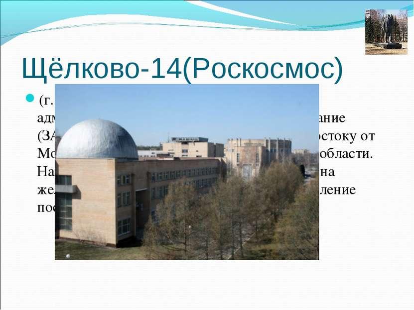 Щёлково-14(Роскосмос) (г. Щёлково-14, пос. Звёздный) — закрытое административ...