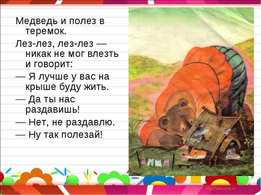 Медведь и полез в теремок. Лез-лез, лез-лез — никак не мог влезть и говорит: ...