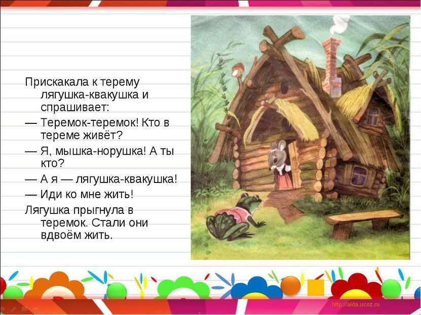 Прискакала к терему лягушка-квакушка и спрашивает: —Теремок-теремок! Кто в т...