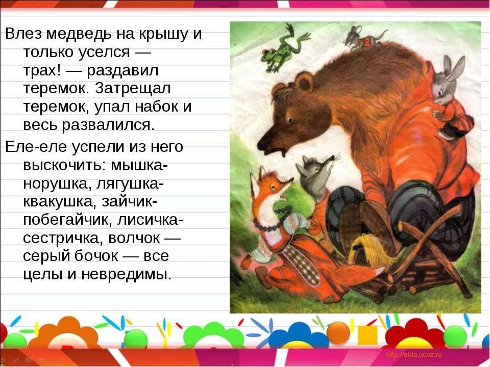 Влез медведь на крышу и только уселся — трах!— раздавил теремок. Затрещал те...