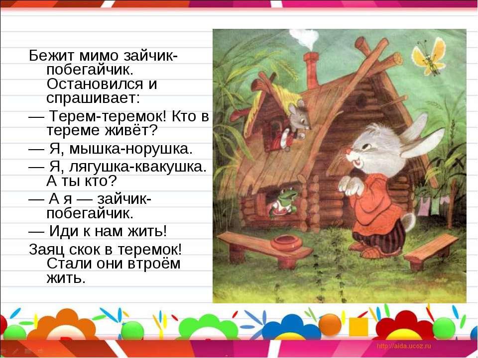 Бежит мимо зайчик-побегайчик. Остановился и спрашивает: —Терем-теремок! Кто ...