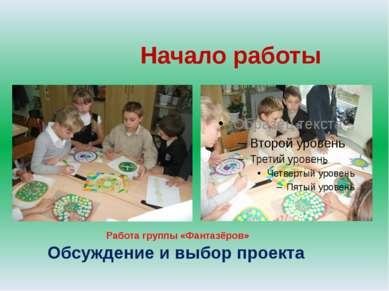 Начало работы Обсуждение и выбор проекта Работа группы «Фантазёров»