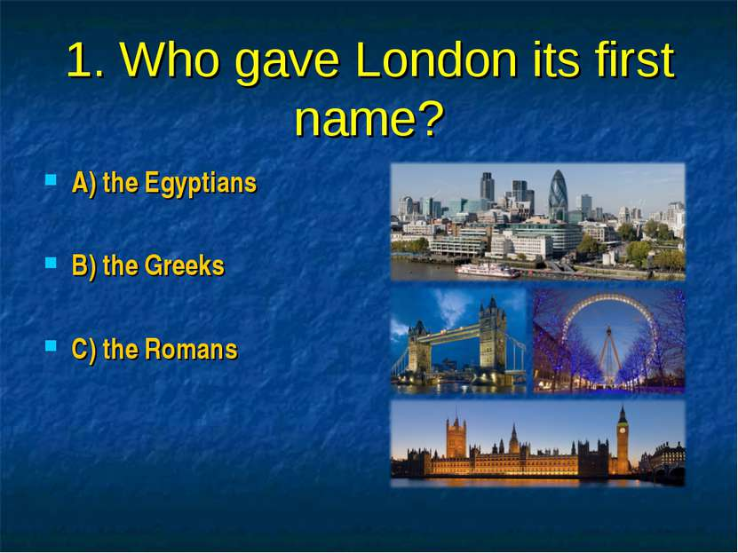 1. Who gave London its first name? A) the Egyptians B) the Greeks C) the Romans