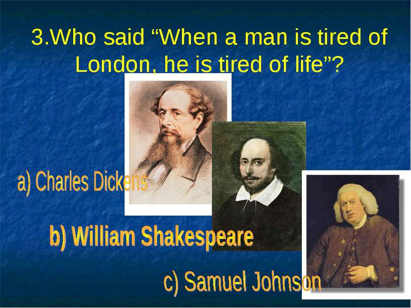 "3.Who said ""When a man is tired of London, he is tired of life""?"