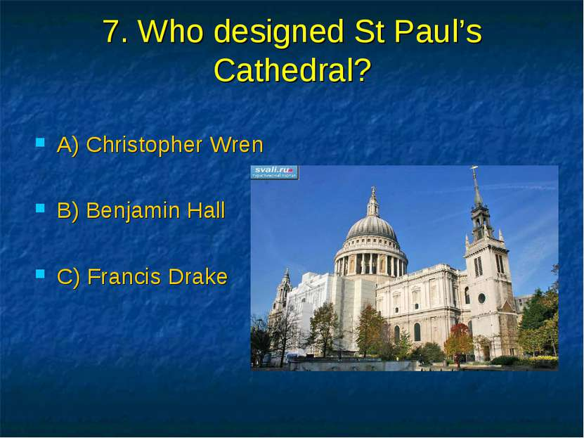 7. Who designed St Paul's Cathedral? A) Christopher Wren B) Benjamin Hall C) ...
