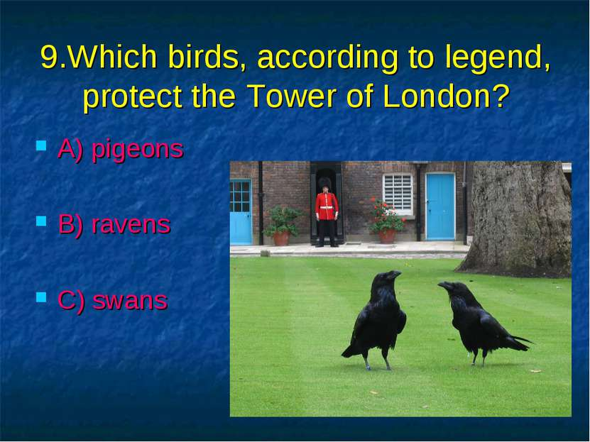 9.Which birds, according to legend, protect the Tower of London? A) pigeons B...