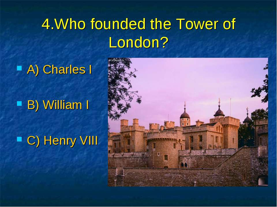 4.Who founded the Tower of London? A) Charles I B) William I C) Henry VIII