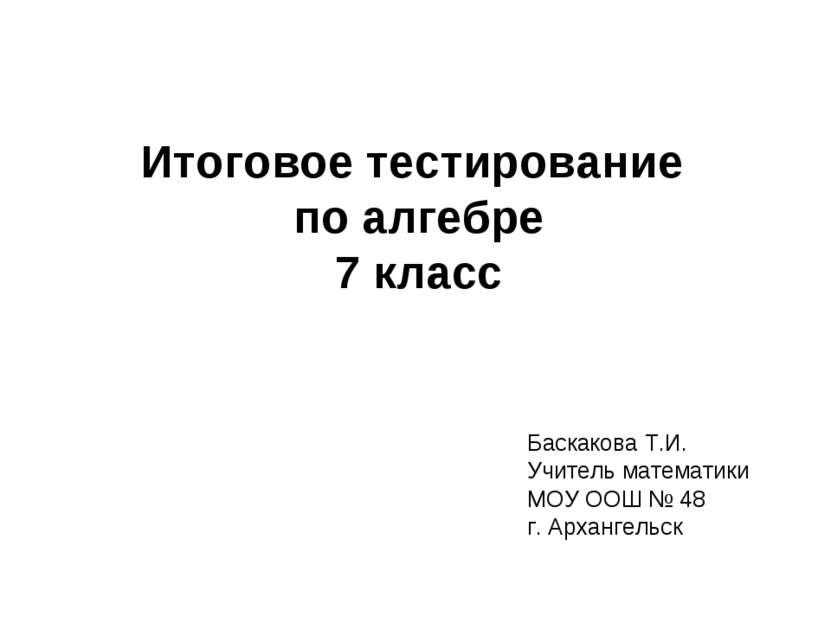 Итоговое тестирование по алгебре 7 класс Баскакова Т.И. Учитель математики МО...