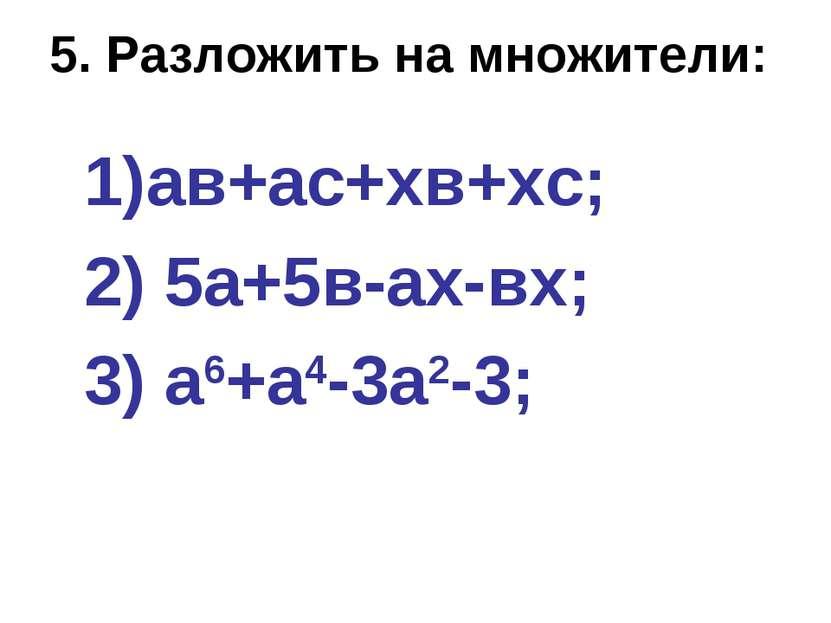 5. Разложить на множители: ав+ас+хв+хс; 2) 5а+5в-ах-вх; 3) а6+а4-3а2-3;