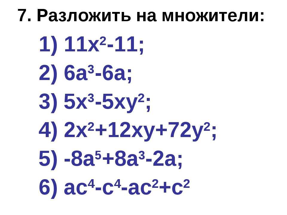 7. Разложить на множители: 1) 11х2-11; 2) 6а3-6а; 3) 5х3-5ху2; 4) 2х2+12ху+72...