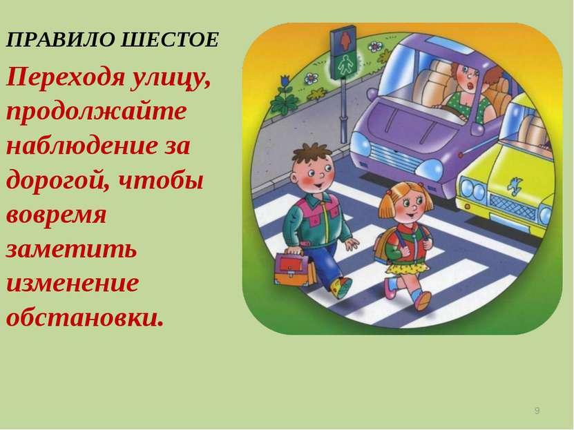 ПРАВИЛО ШЕСТОЕ Переходя улицу, продолжайте наблюдение за дорогой, чтобы вовре...