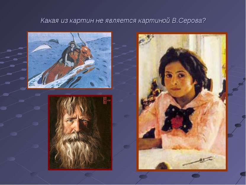 Какая из картин не является картиной В.Серова?