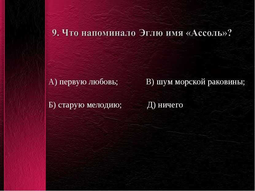 А) первую любовь; В) шум морской раковины; Б) старую мелодию; Д) ничего