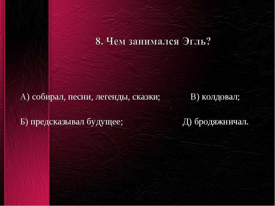 А) собирал, песни, легенды, сказки; В) колдовал; Б) предсказывал будущее; Д) ...