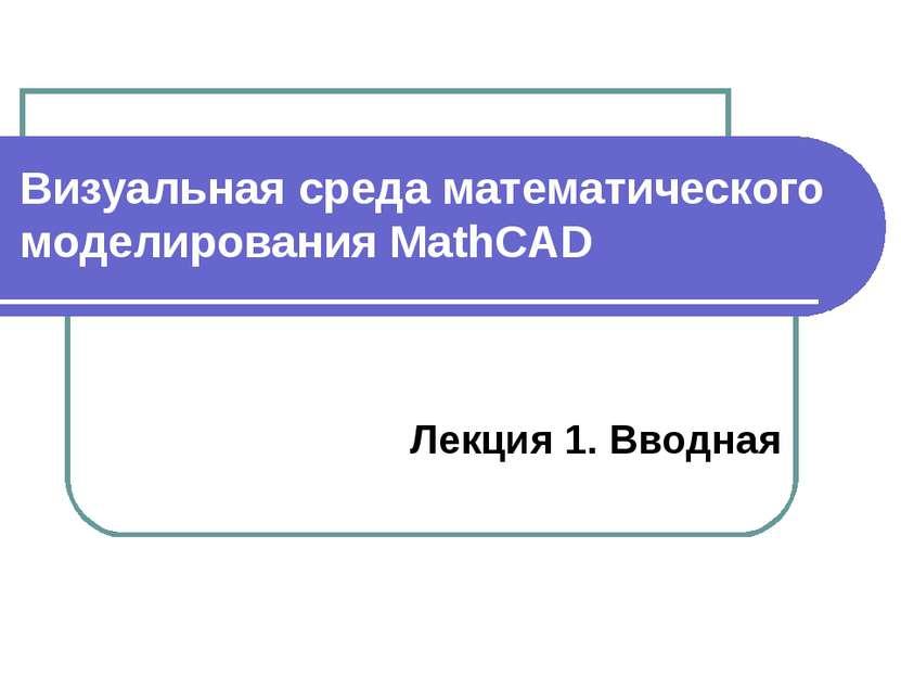 Визуальная среда математического моделирования MathCAD Лекция 1. Вводная