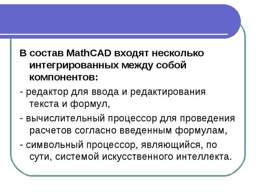 В состав MathCAD входят несколько интегрированных между собой компонентов: - ...