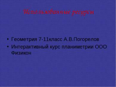 Использованные ресурсы Геометрия 7-11класс А.В.Погорелов Интерактивный курс п...