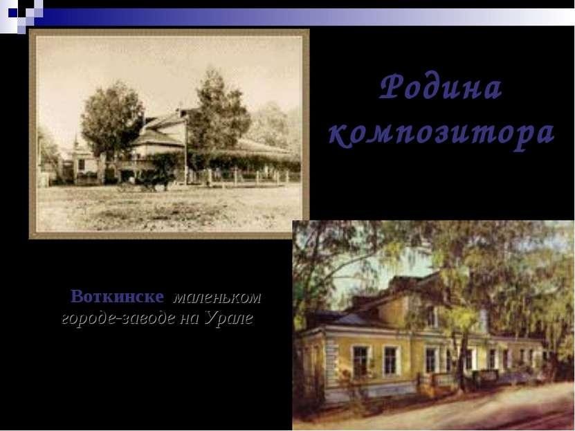 Петр Ильич Чайковский родился в 1840 году в Воткинске, маленьком городе-завод...