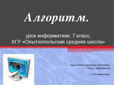 Алгоритм. урок информатики, 7 класс, КГУ «Опытнопольская средняя школа» Автор...