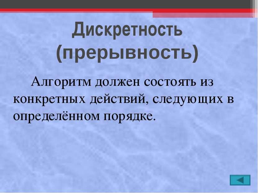 Дискретность (прерывность) Алгоритм должен состоять из конкретных действий, с...