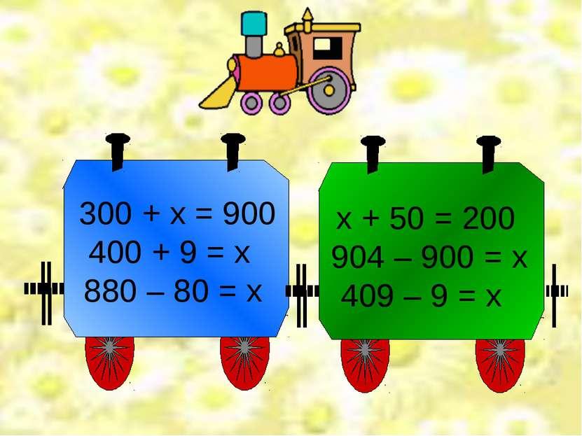 300 + х = 900 400 + 9 = х 880 – 80 = х х + 50 = 200 904 – 900 = х 409 – 9 = х