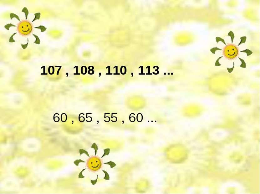 107 , 108 , 110 , 113 ... 60 , 65 , 55 , 60 ...