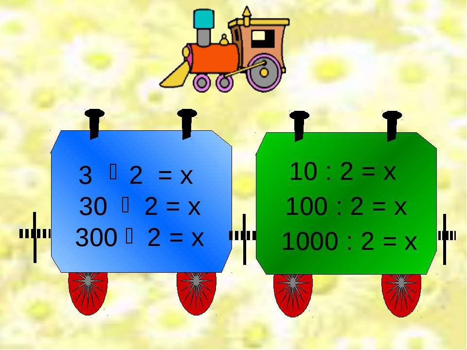10 : 2 = х 100 : 2 = х 1000 : 2 = х 3 2 = х 30 2 = х 300 2 = х