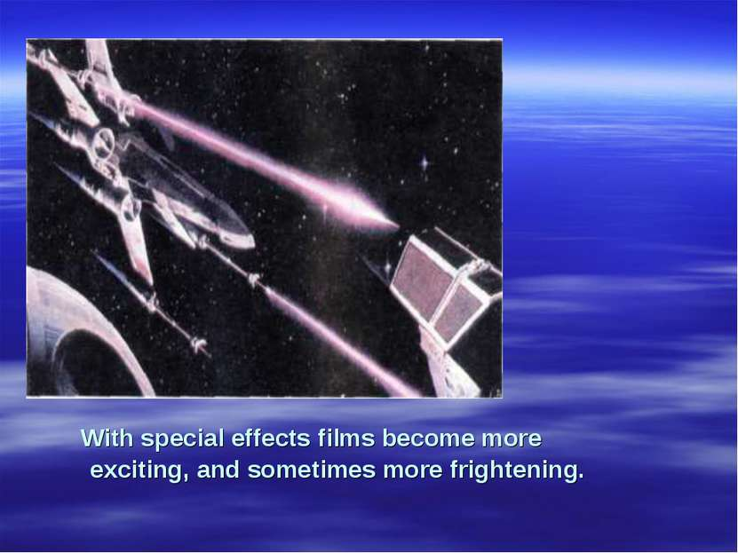With special effects films become more exciting, and sometimes more frightening.