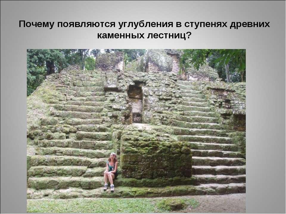 Почему появляются углубления в ступенях древних каменных лестниц?