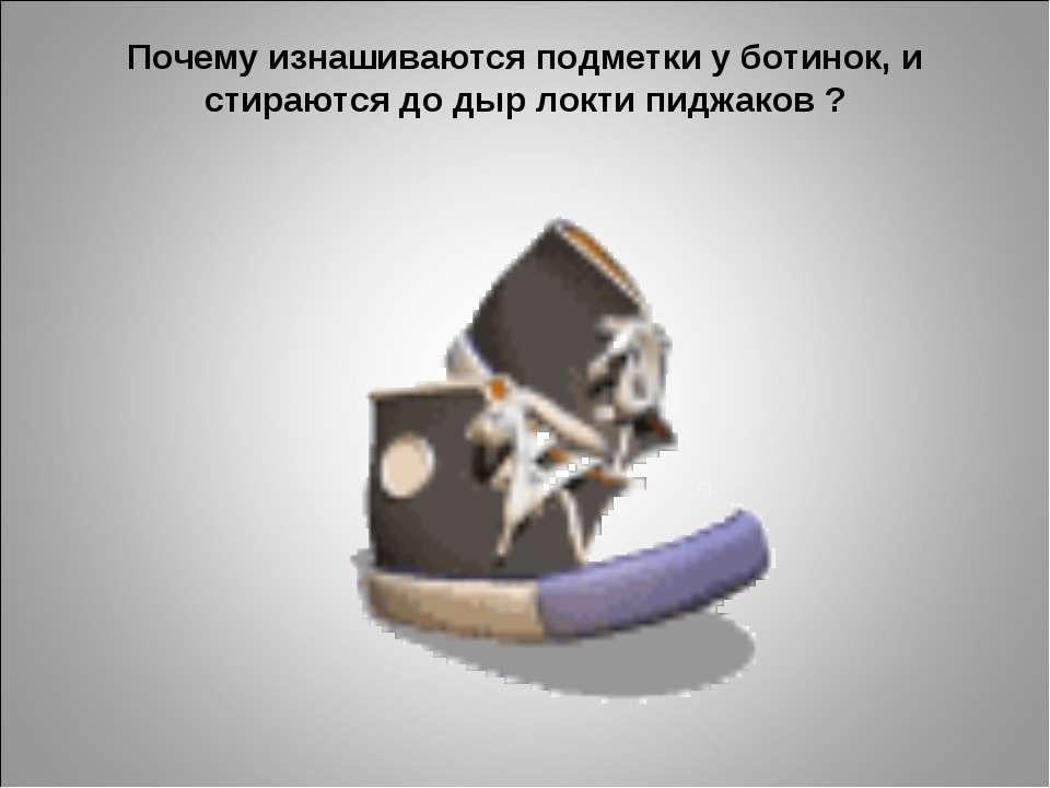 Почему изнашиваются подметки у ботинок, и стираются до дыр локти пиджаков ?