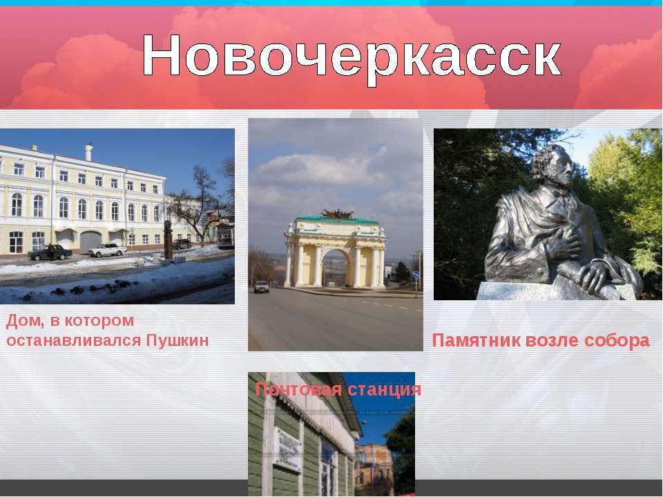 Дом, в котором останавливался Пушкин Памятник возле собора Почтовая станция