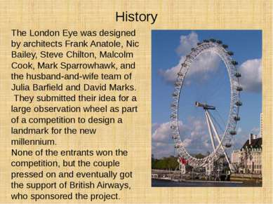 History The London Eye was designed by architects Frank Anatole, Nic Bailey, ...