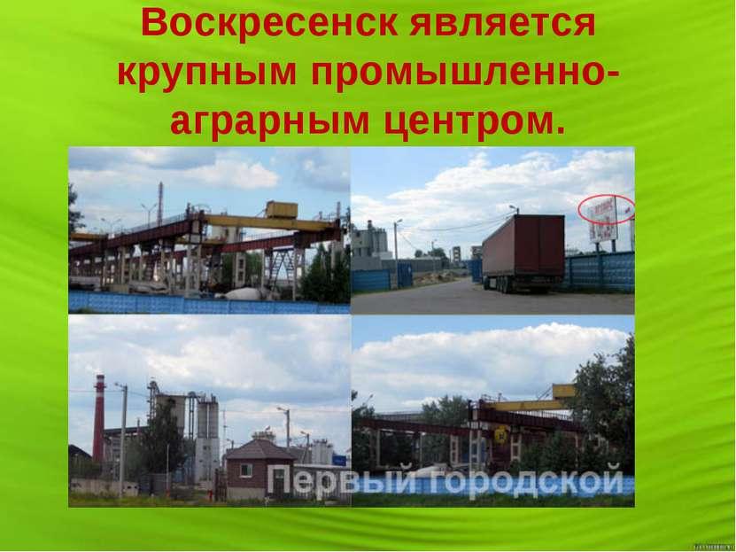 Воскресенск является крупным промышленно-аграрным центром.