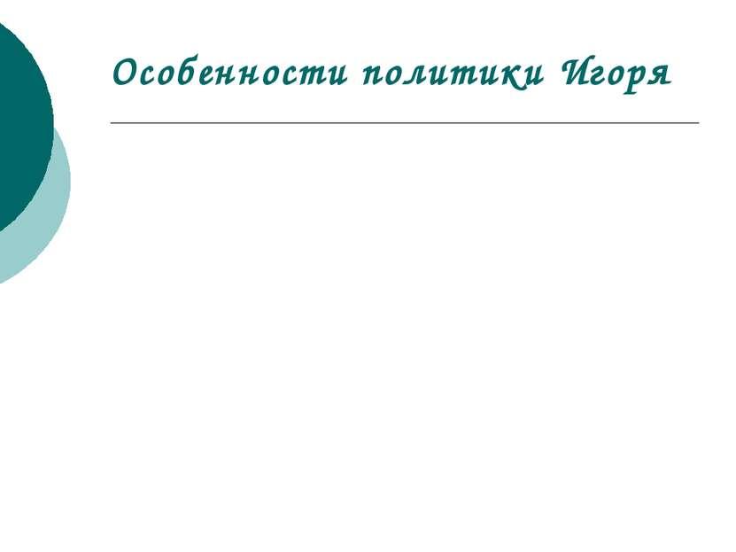 Особенности политики Игоря Внутренняя политика Внешняя политика Присоединение...