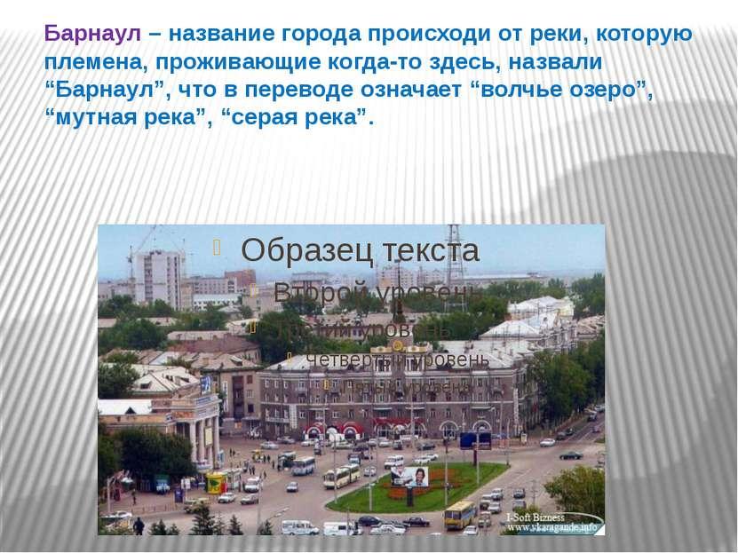 Барнаул – название города происходи от реки, которую племена, проживающие ког...