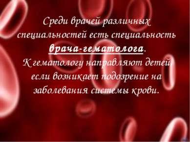 Среди врачей различных специальностей есть специальность врача-гематолога. К ...